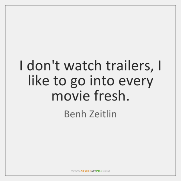 I don't watch trailers, I like to go into every movie fresh.