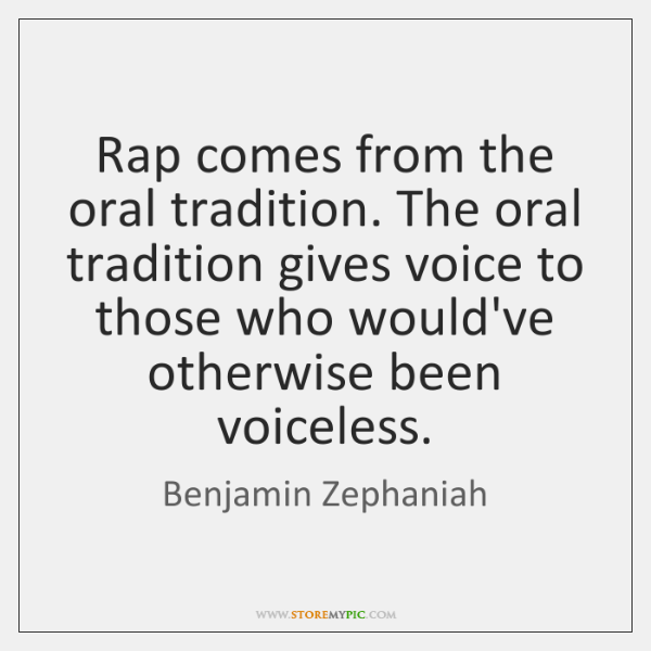 Rap comes from the oral tradition. The oral tradition gives voice to ...
