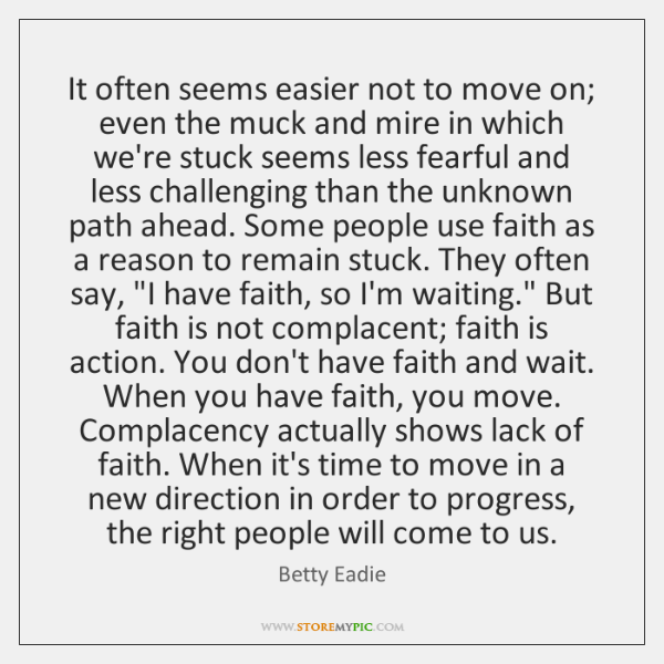 It often seems easier not to move on; even the muck and ...