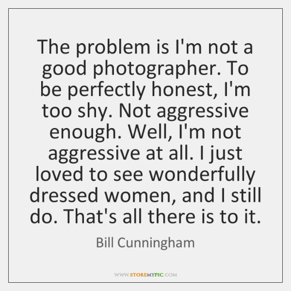 The problem is I'm not a good photographer. To be perfectly honest, ...