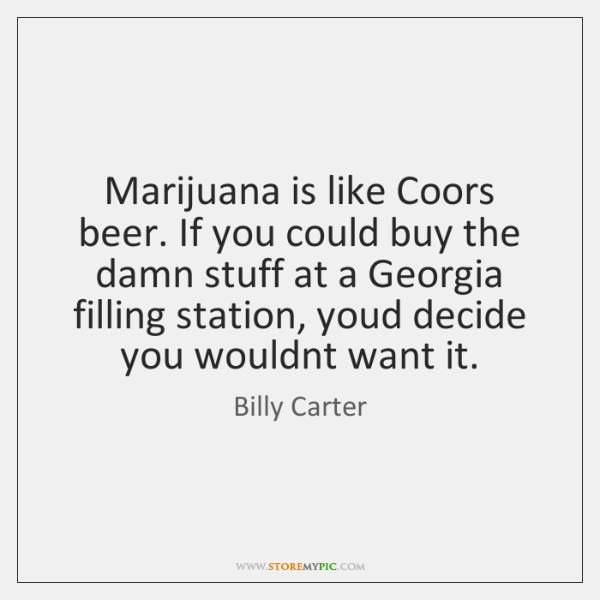 Marijuana is like Coors beer. If you could buy the damn stuff ...