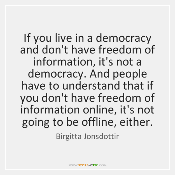 If you live in a democracy and don't have freedom of information, ...