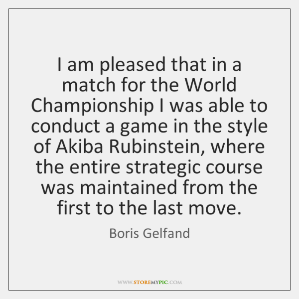 I am pleased that in a match for the World Championship I ...
