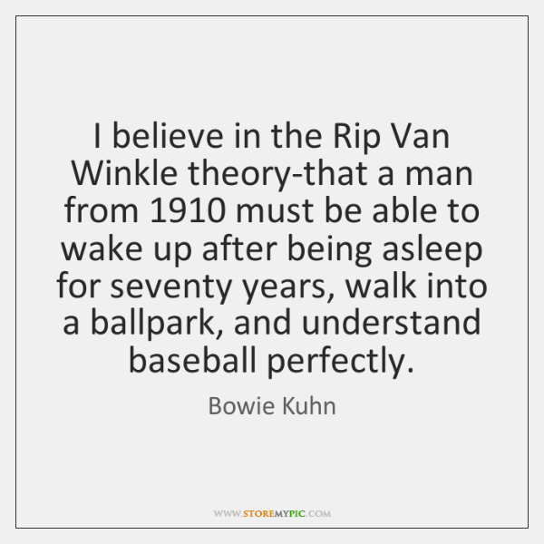 I believe in the Rip Van Winkle theory-that a man from 1910 must ...