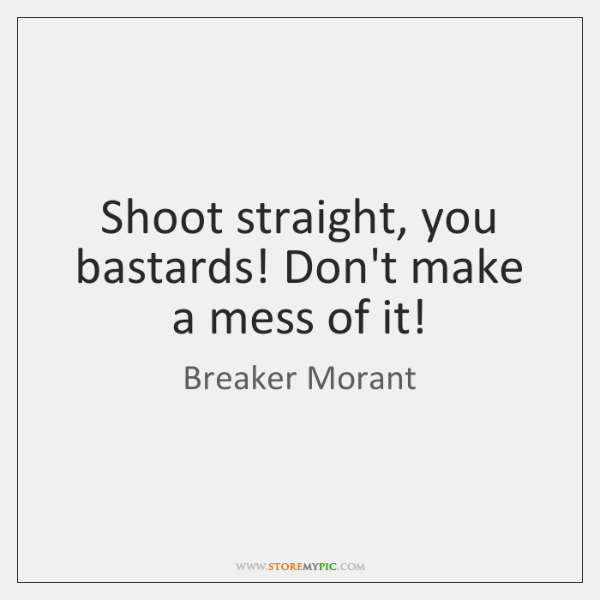 Shoot straight, you bastards! Don't make a mess of it!