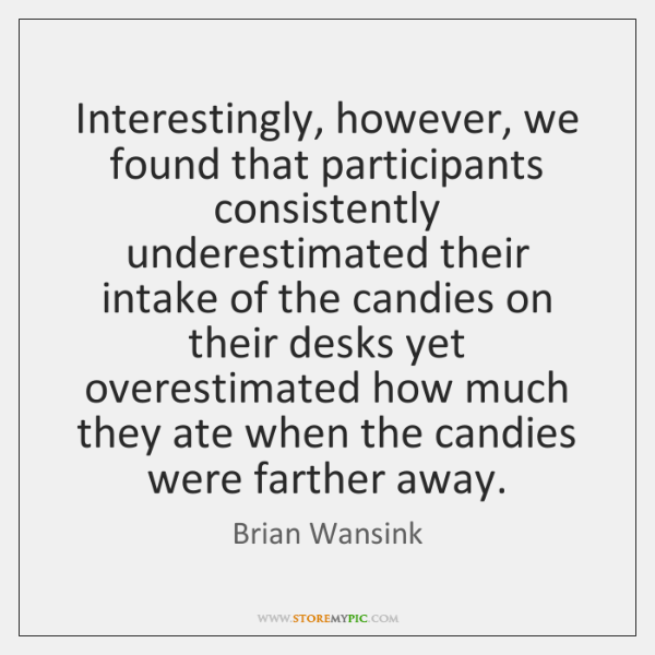 Interestingly, however, we found that participants consistently underestimated their intake of the .