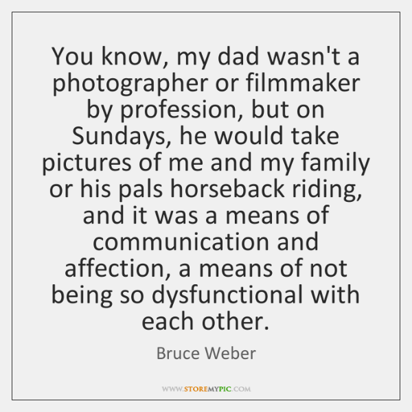 You know, my dad wasn't a photographer or filmmaker by profession, but ...
