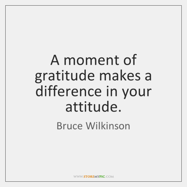 A moment of gratitude makes a difference in your attitude.
