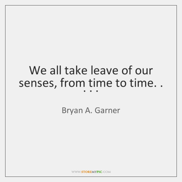We all take leave of our senses, from time to time. . . . .