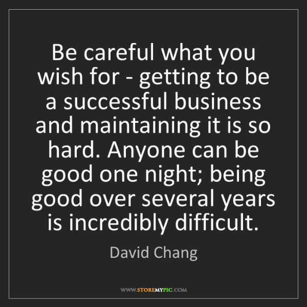 David Chang: Be careful what you wish for - getting to be a successful...