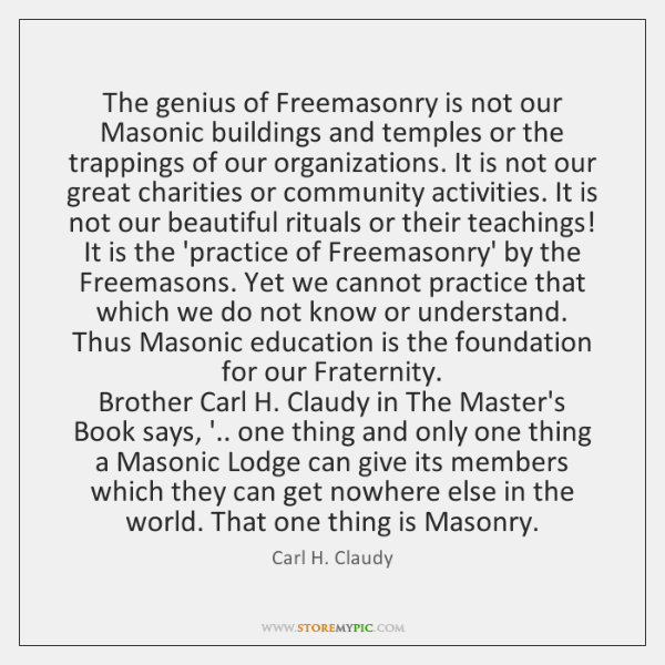 The genius of Freemasonry is not our Masonic buildings and temples or ...