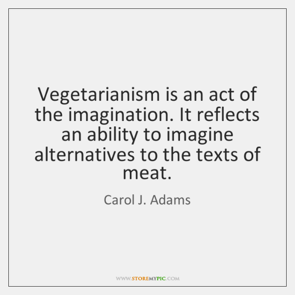 Vegetarianism is an act of the imagination. It reflects an ability to ...