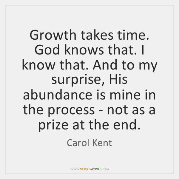 Growth takes time. God knows that. I know that. And to my ...
