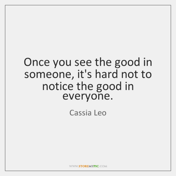 Once you see the good in someone, it's hard not to notice ...