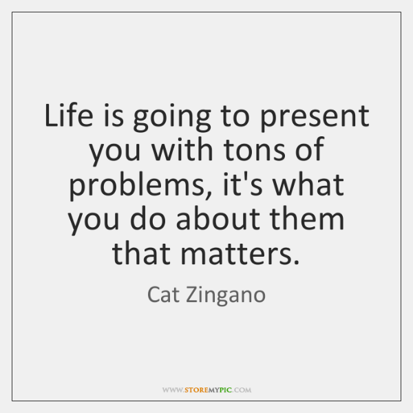 Life is going to present you with tons of problems, it's what ...