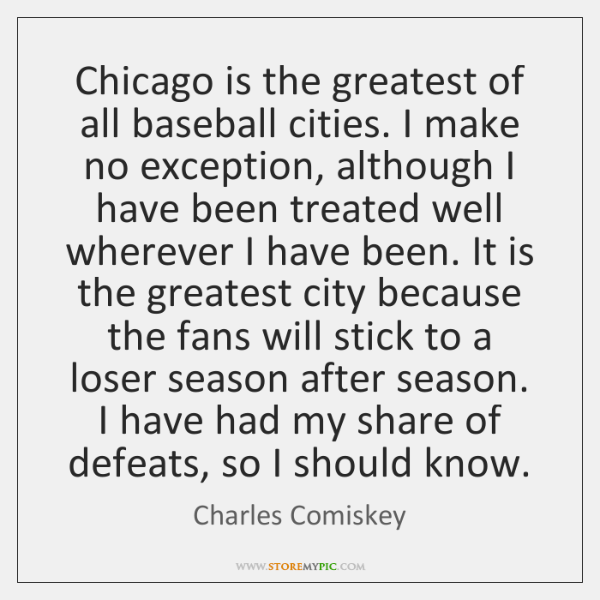 Chicago is the greatest of all baseball cities. I make no exception, ...