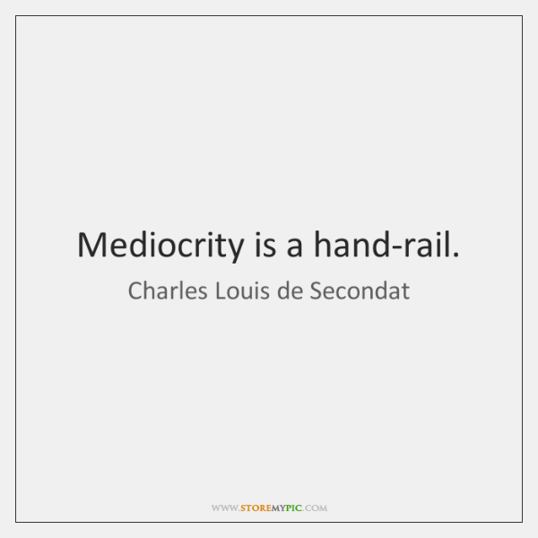 Mediocrity is a hand-rail.