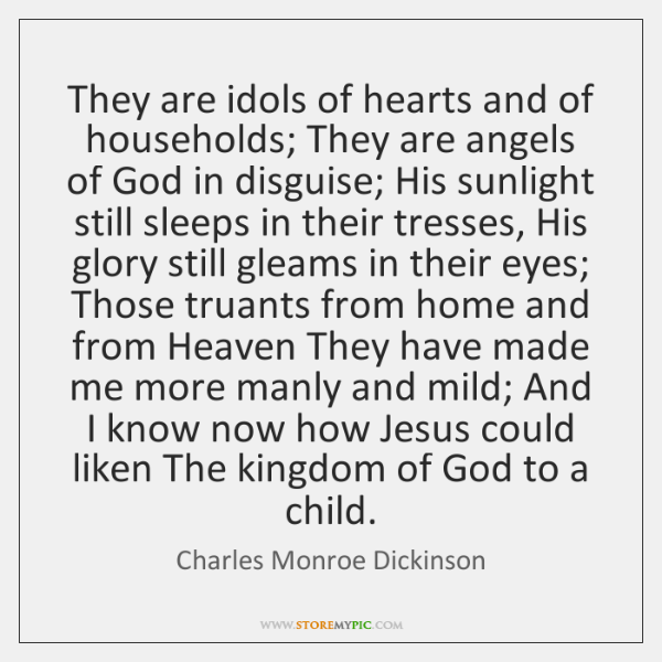 They are idols of hearts and of households; They are angels of ...