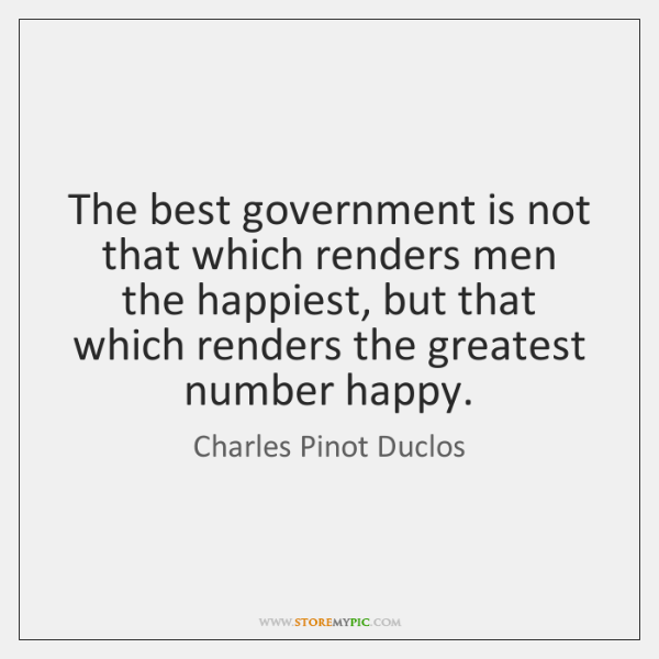 The best government is not that which renders men the happiest, but ...