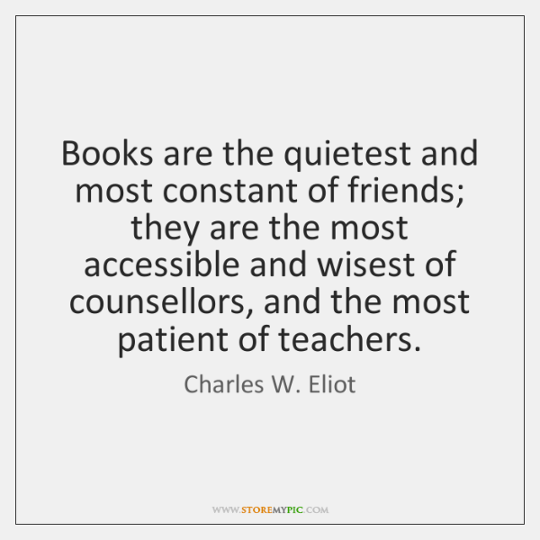 Books are the quietest and most constant of friends; they are the ...