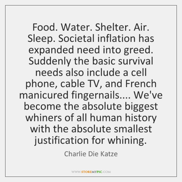 Food. Water. Shelter. Air. Sleep. Societal inflation has expanded need into greed. ...