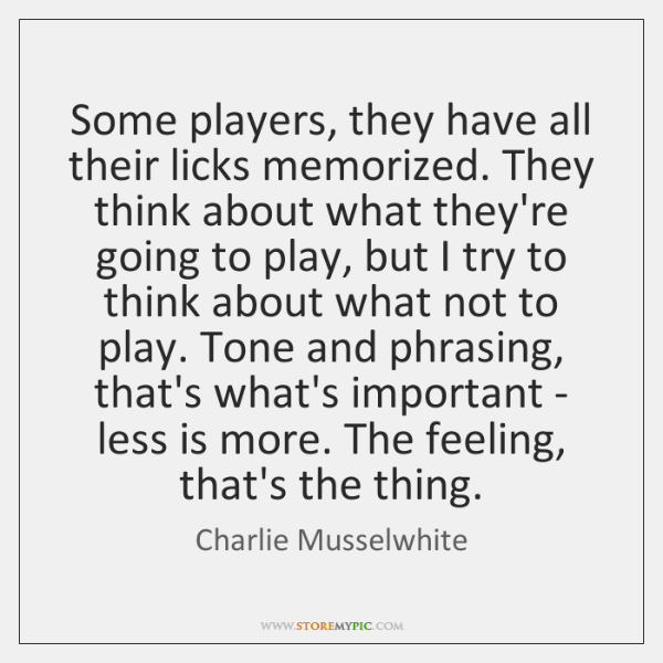 Some players, they have all their licks memorized. They think about what ...