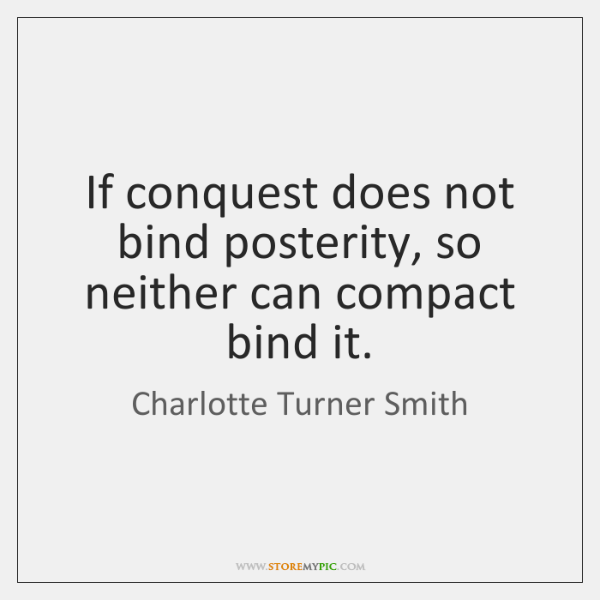 If conquest does not bind posterity, so neither can compact bind it.