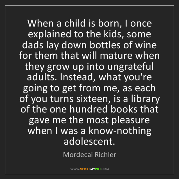 Mordecai Richler: When a child is born, I once explained to the kids, some...