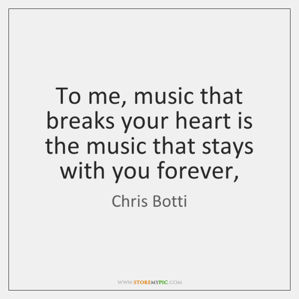 To me, music that breaks your heart is the music that stays ...
