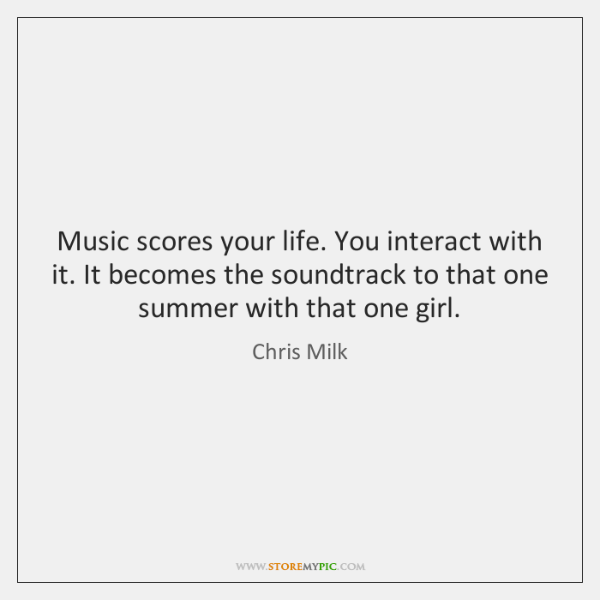 Music scores your life. You interact with it. It becomes the soundtrack ...