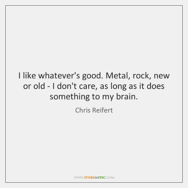 I like whatever's good. Metal, rock, new or old - I don't ...