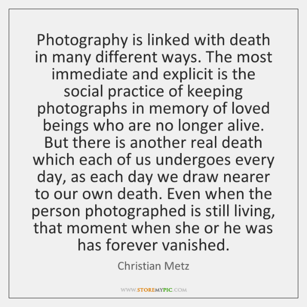 Photography is linked with death in many different ways. The most immediate ...