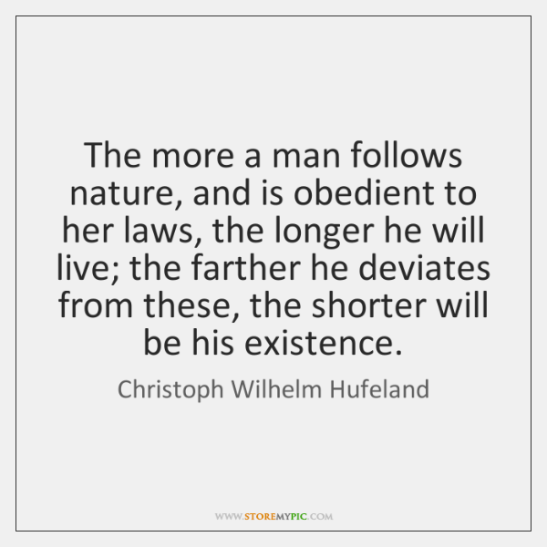 The more a man follows nature, and is obedient to her laws, ...