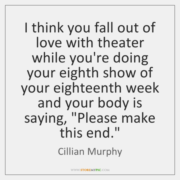 I think you fall out of love with theater while you're doing ...