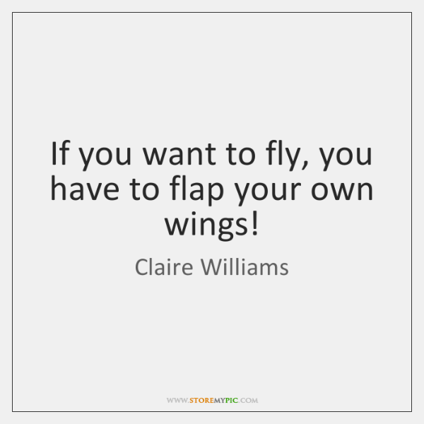 If you want to fly, you have to flap your own wings!