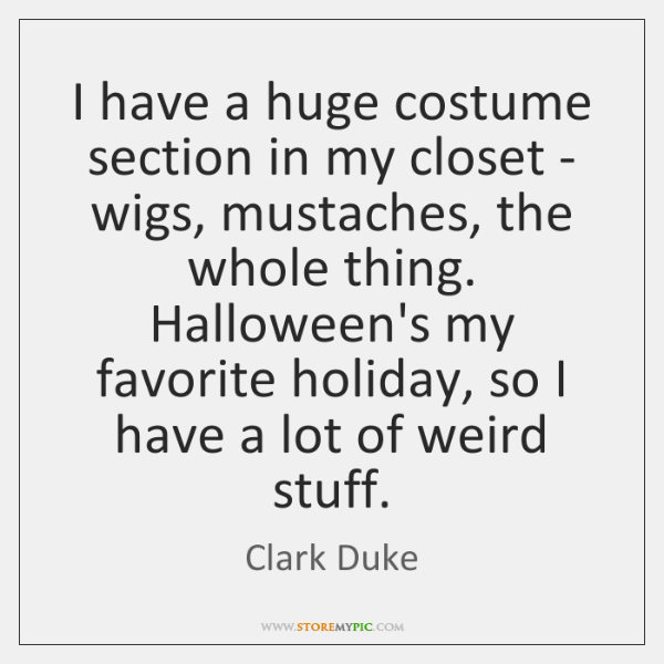 I have a huge costume section in my closet - wigs, mustaches, ...