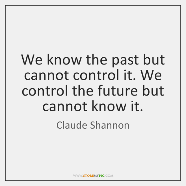 We know the past but cannot control it. We control the future ...