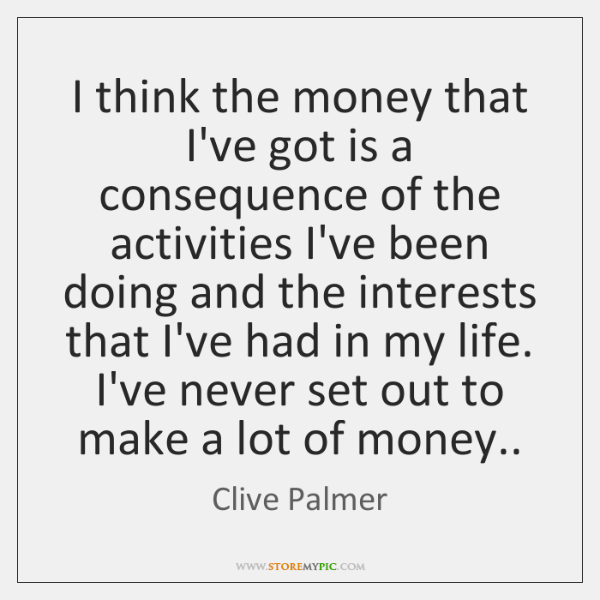 I think the money that I've got is a consequence of the ...