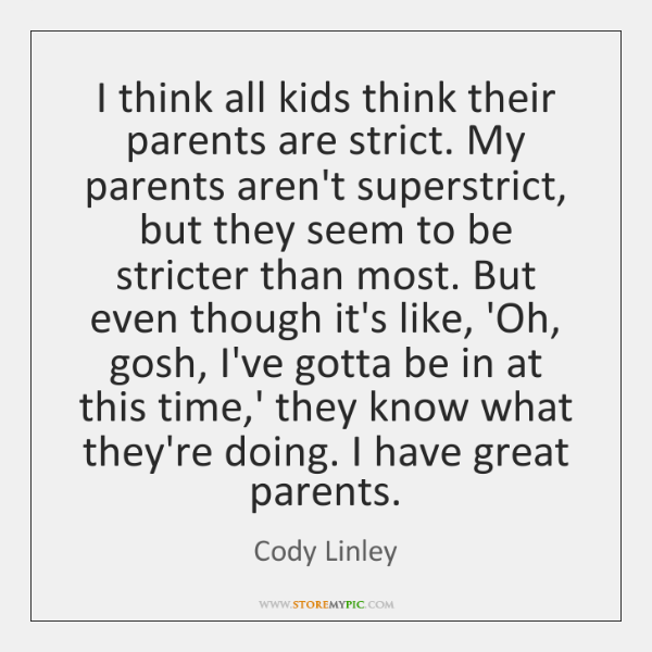 I think all kids think their parents are strict. My parents aren't ...