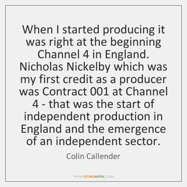 When I started producing it was right at the beginning Channel 4 in ...