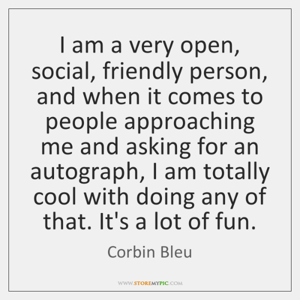I am a very open, social, friendly person, and when it comes ...