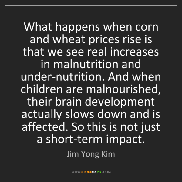 Jim Yong Kim: What happens when corn and wheat prices rise is that...
