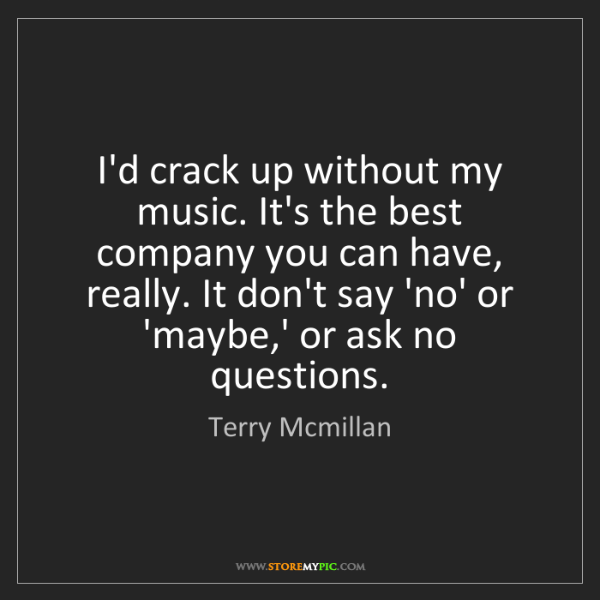 Terry Mcmillan: I'd crack up without my music. It's the best company...