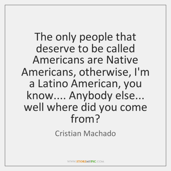 The only people that deserve to be called Americans are Native Americans, ...