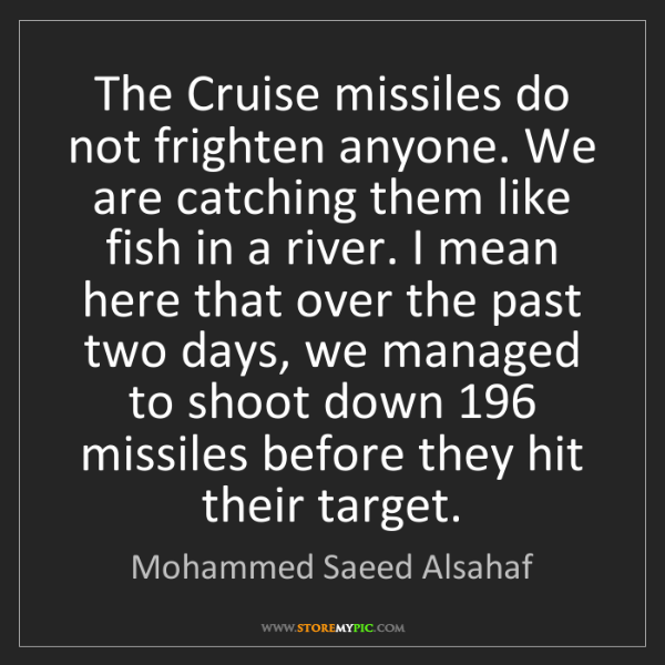 Mohammed Saeed Alsahaf: The Cruise missiles do not frighten anyone. We are catching...