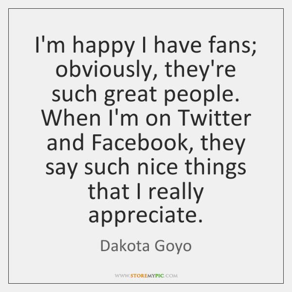 I'm happy I have fans; obviously, they're such great people. When I'm ...