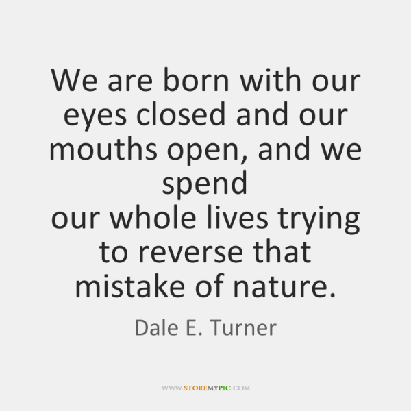 We are born with our eyes closed and our mouths open, and ...