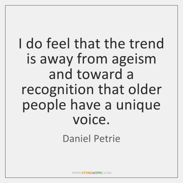 I do feel that the trend is away from ageism and toward ...