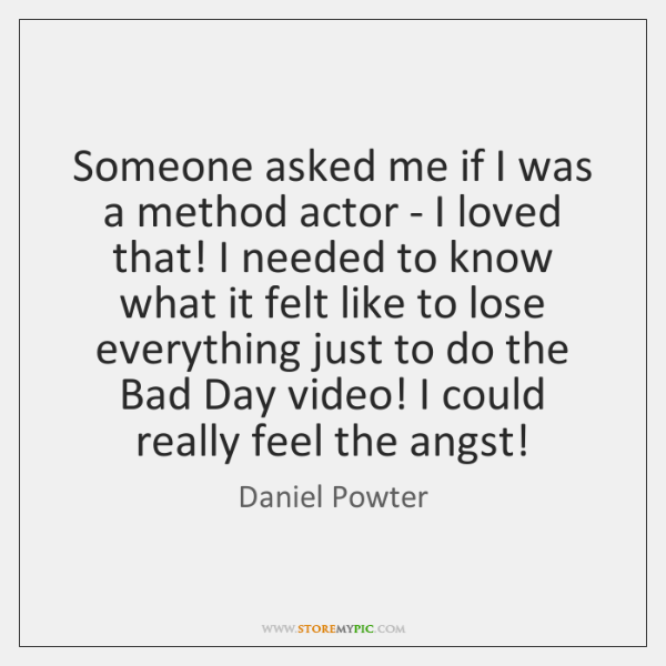 Someone asked me if I was a method actor - I loved ...