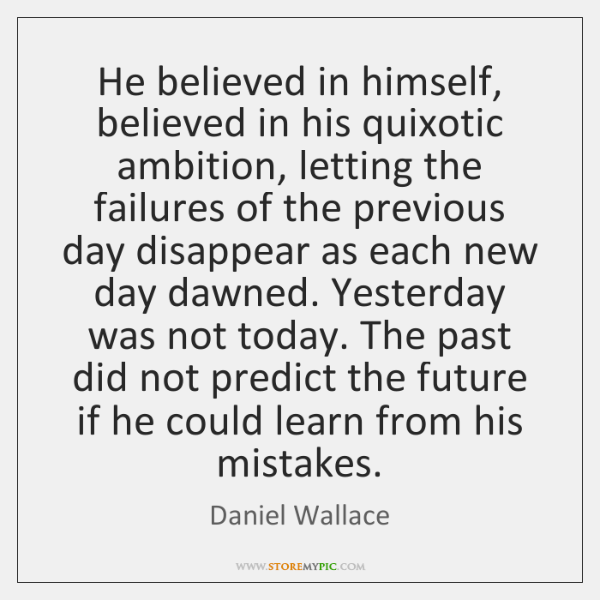 He believed in himself, believed in his quixotic ambition, letting the failures ...